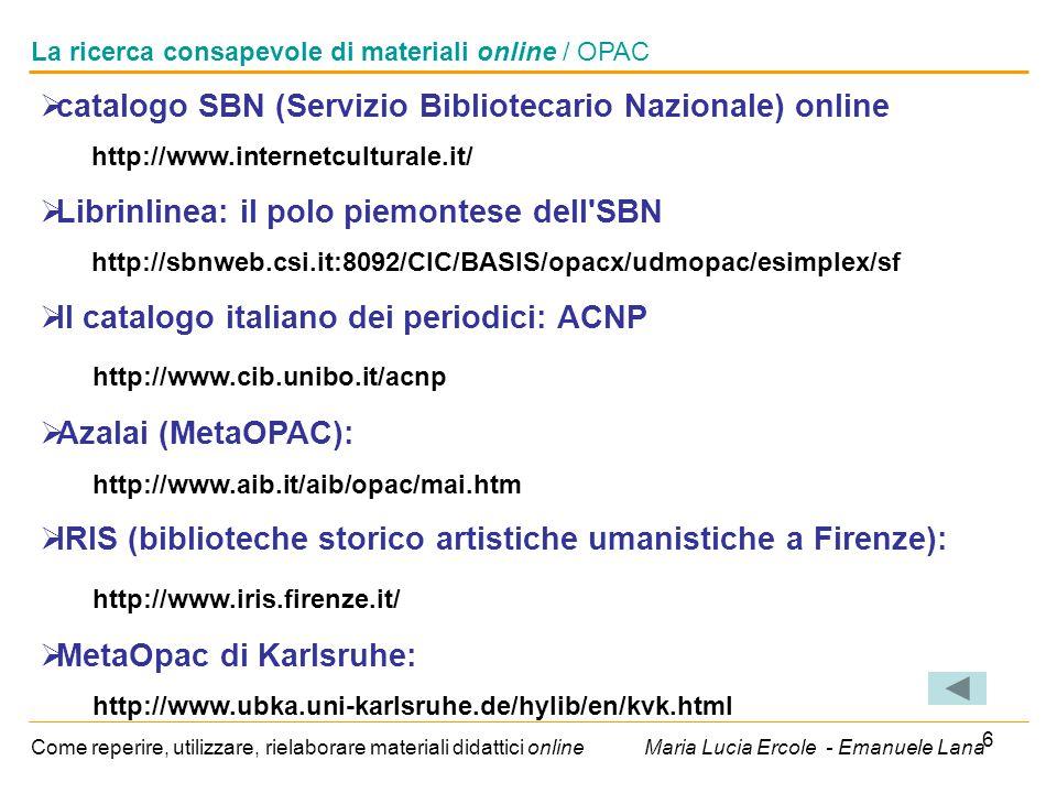 6 La ricerca consapevole di materiali online / OPAC Come reperire, utilizzare, rielaborare materiali didattici online Maria Lucia Ercole - Emanuele Lana  catalogo SBN (Servizio Bibliotecario Nazionale) online http://www.internetculturale.it/  Librinlinea: il polo piemontese dell SBN http://sbnweb.csi.it:8092/CIC/BASIS/opacx/udmopac/esimplex/sf  Il catalogo italiano dei periodici: ACNP http://www.cib.unibo.it/acnp  Azalai (MetaOPAC): http://www.aib.it/aib/opac/mai.htm  IRIS (biblioteche storico artistiche umanistiche a Firenze): http://www.iris.firenze.it/  MetaOpac di Karlsruhe: http://www.ubka.uni-karlsruhe.de/hylib/en/kvk.html