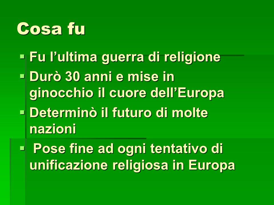 Cosa fu  Fu l'ultima guerra di religione  Durò 30 anni e mise in ginocchio il cuore dell'Europa  Determinò il futuro di molte nazioni  Pose fine a