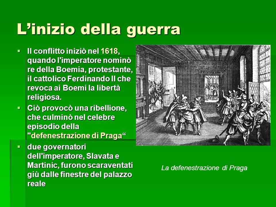 L'inizio della guerra  Il conflitto iniziò nel 1618, quando l'imperatore nominò re della Boemia, protestante, il cattolico Ferdinando II che revoca a