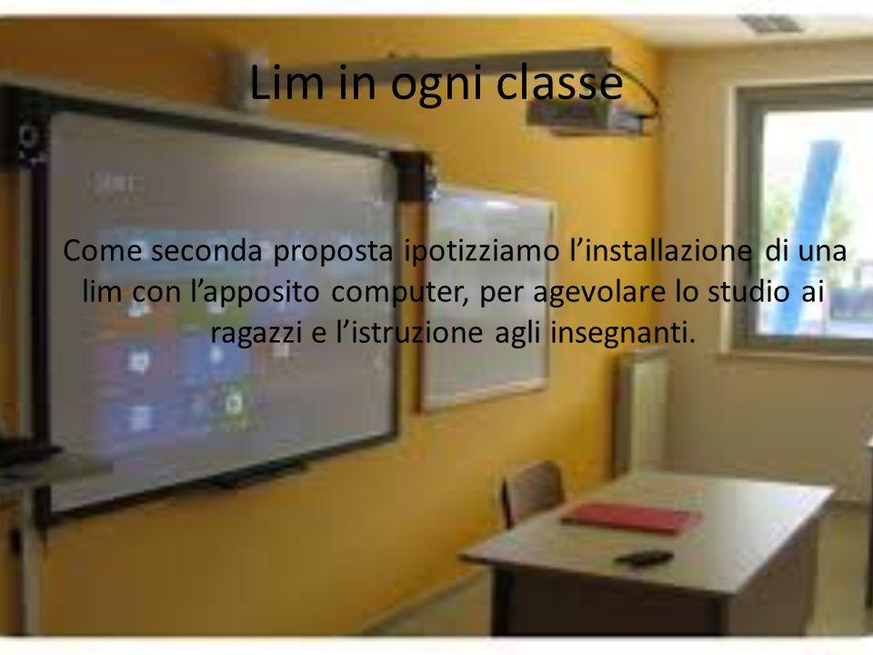 Lim in ogni classe Come seconda proposta ipotizziamo l'installazione di una lim con l'apposito computer, per agevolare lo studio ai ragazzi e l'istruzione agli insegnanti.