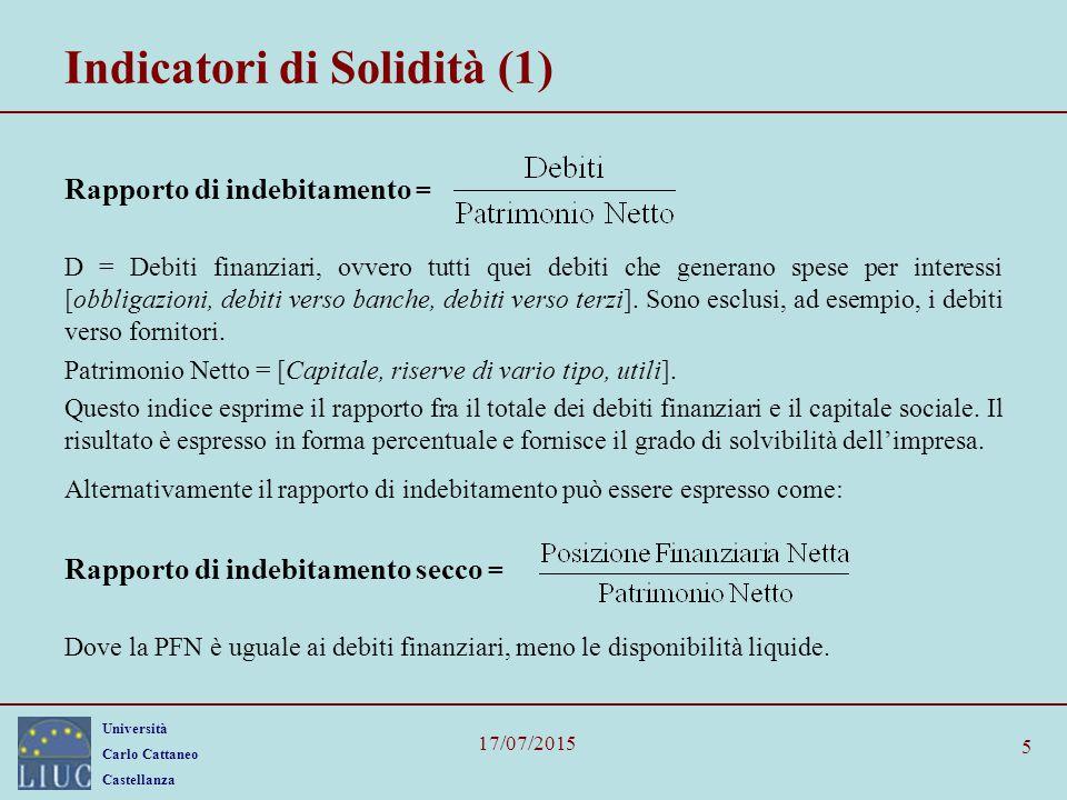 Università Carlo Cattaneo Castellanza 17/07/2015 5 Indicatori di Solidità (1) Rapporto di indebitamento = D = Debiti finanziari, ovvero tutti quei deb