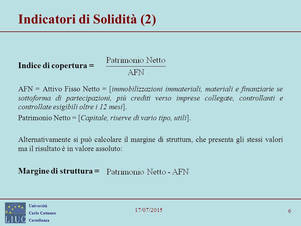 Università Carlo Cattaneo Castellanza 17/07/2015 6 Indicatori di Solidità (2) Indice di copertura = AFN = Attivo Fisso Netto = [immobilizzazioni immat