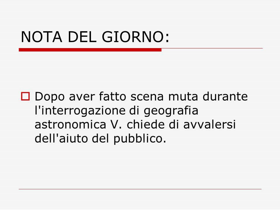 NOTA DEL GIORNO:  Dopo aver fatto scena muta durante l'interrogazione di geografia astronomica V. chiede di avvalersi dell'aiuto del pubblico.