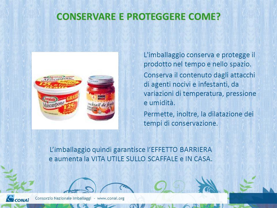 Consorzio Nazionale Imballaggi - www.conai.org L'imballaggio conserva e protegge il prodotto nel tempo e nello spazio. Conserva il contenuto dagli att