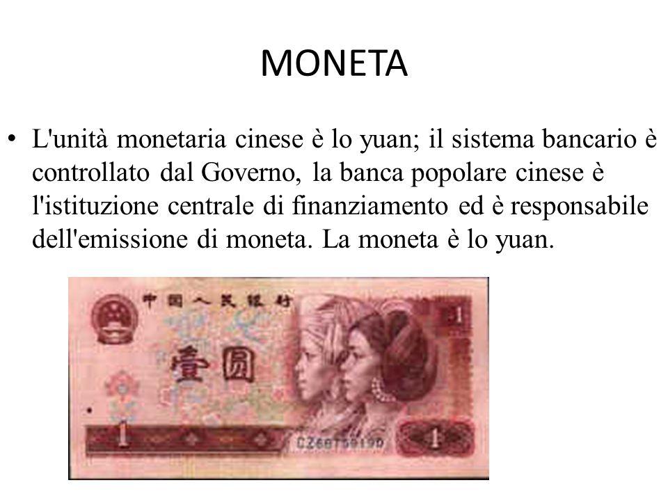 MONETA L'unità monetaria cinese è lo yuan; il sistema bancario è controllato dal Governo, la banca popolare cinese è l'istituzione centrale di finanzi