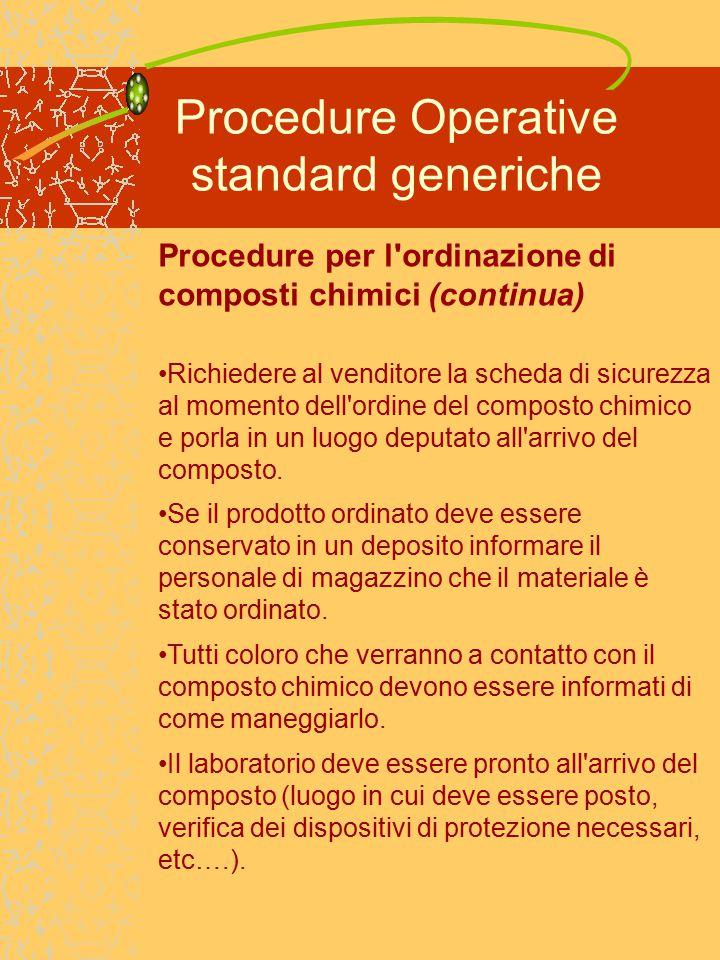 Procedure Operative standard generiche Procedure per l ordinazione di composti chimici (continua) Richiedere al venditore la scheda di sicurezza al momento dell ordine del composto chimico e porla in un luogo deputato all arrivo del composto.
