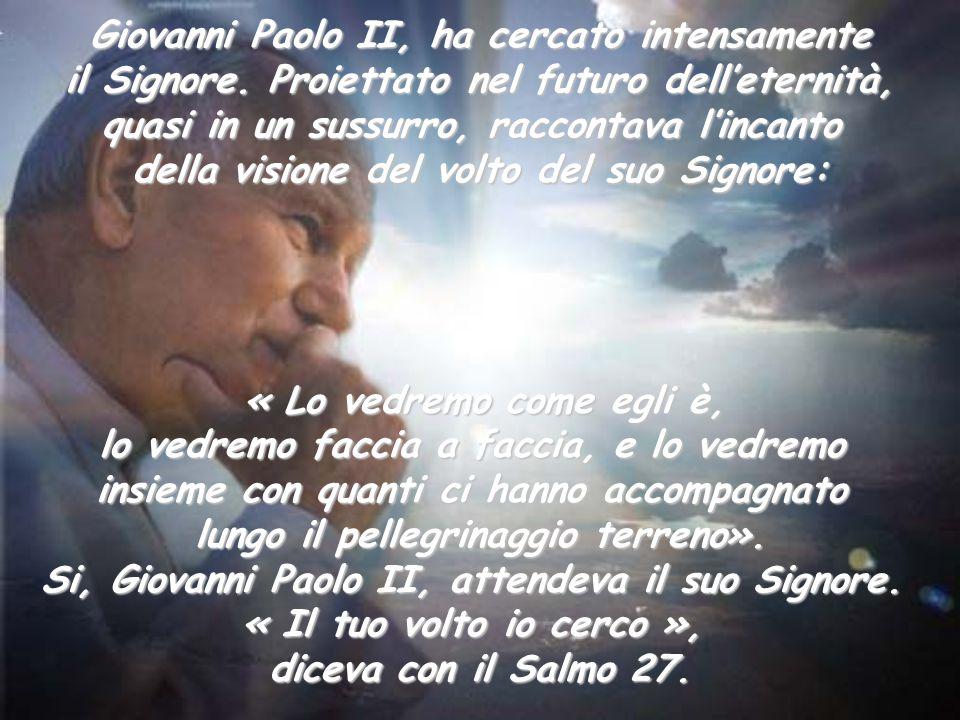 Giovanni Paolo II, ha cercato intensamente il Signore. Proiettato nel futuro dell'eternità, quasi in un sussurro, raccontava l'incanto della visione d