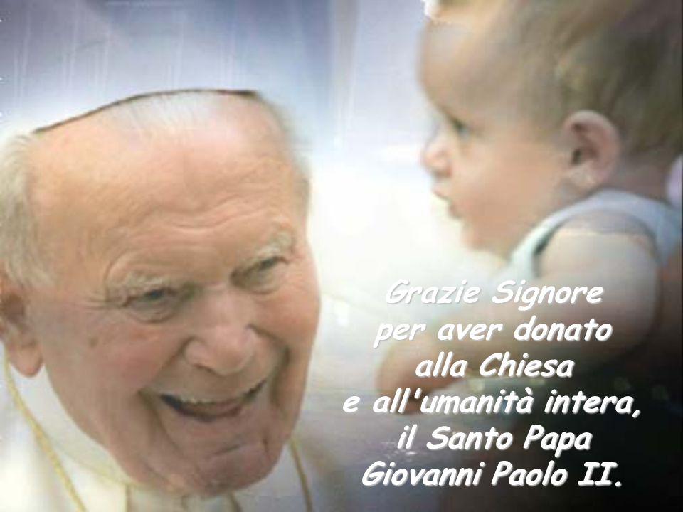 Grazie Signore per aver donato alla Chiesa e all'umanità intera, il Santo Papa Giovanni Paolo II.