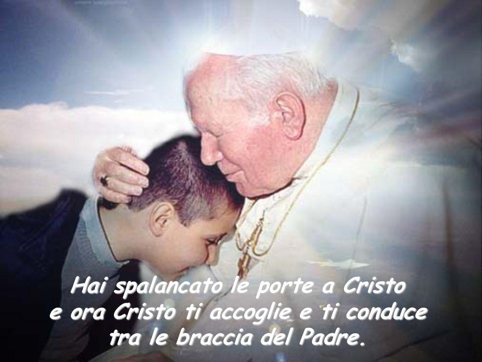 Hai spalancato le porte a Cristo e ora Cristo ti accoglie e ti conduce tra le braccia del Padre.