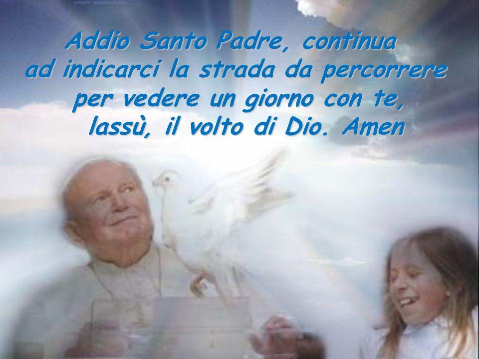 Addio Santo Padre, continua ad indicarci la strada da percorrere per vedere un giorno con te, lassù, il volto di Dio. Amen lassù, il volto di Dio. Ame