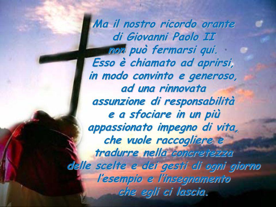 Ma il nostro ricordo orante di Giovanni Paolo II non può fermarsi qui. Esso è chiamato ad aprirsi, in modo convinto e generoso, ad una rinnovata assun