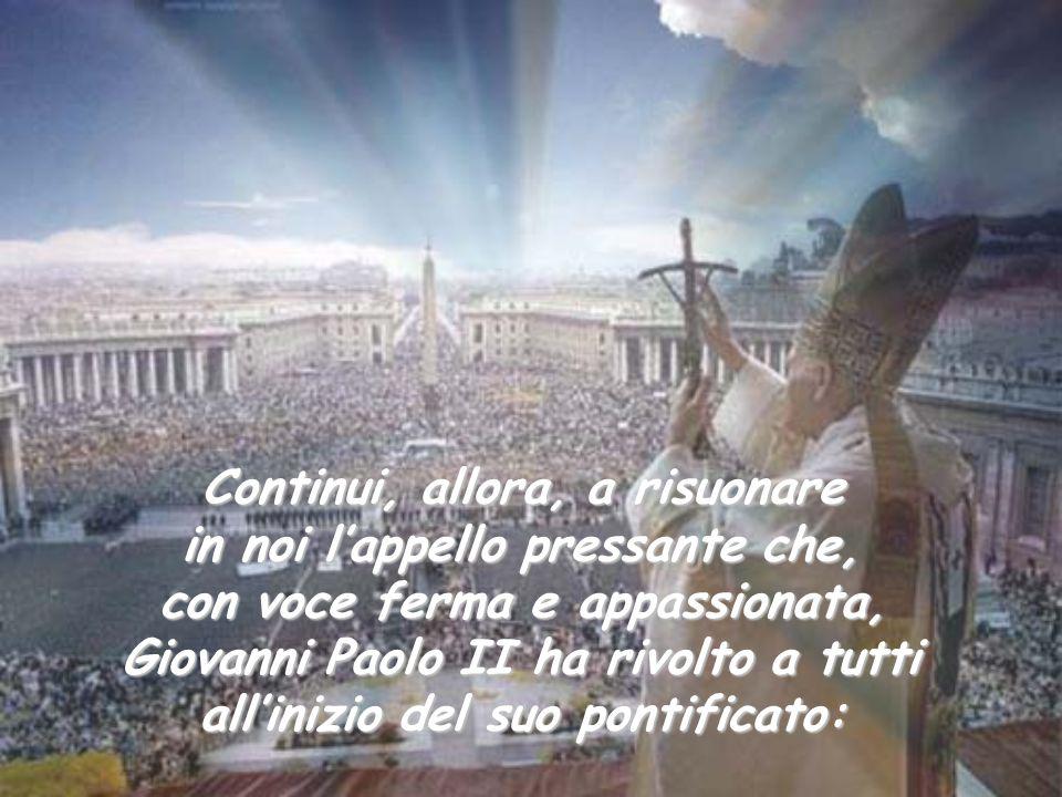 Continui, allora, a risuonare in noi l'appello pressante che, con voce ferma e appassionata, Giovanni Paolo II ha rivolto a tutti all'inizio del suo p