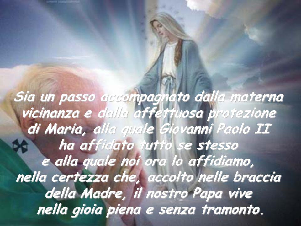 Sia un passo accompagnato dalla materna vicinanza e dalla affettuosa protezione di Maria, alla quale Giovanni Paolo II ha affidato tutto se stesso e a