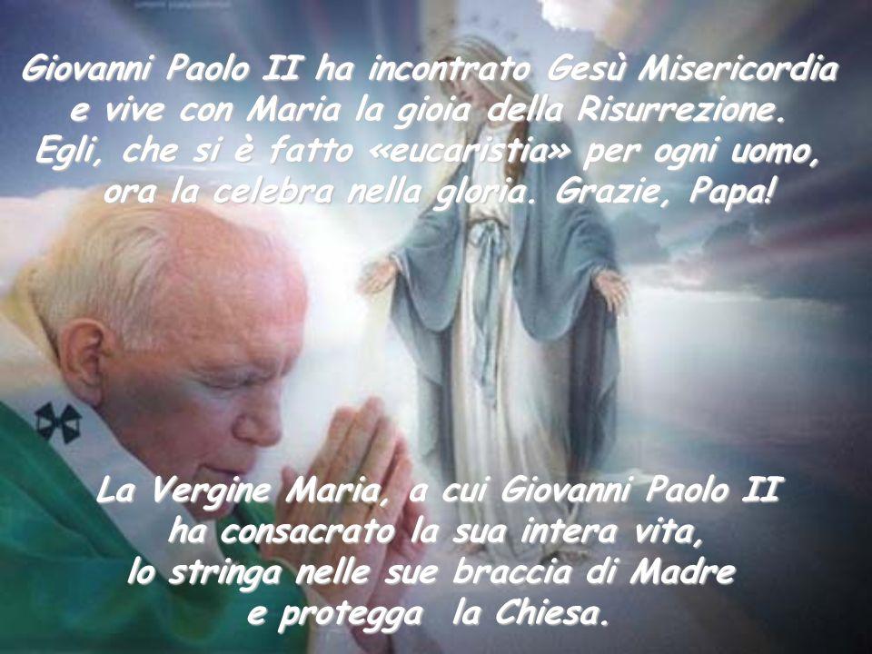 Giovanni Paolo II ha incontrato Gesù Misericordia e vive con Maria la gioia della Risurrezione. Egli, che si è fatto «eucaristia» per ogni uomo, ora l