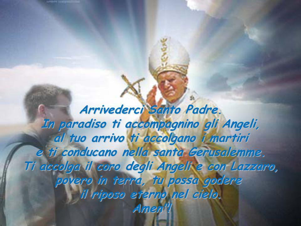Arrivederci Santo Padre. In paradiso ti accompagnino gli Angeli, al tuo arrivo ti accolgano i martiri e ti conducano nella santa Gerusalemme. Ti accol