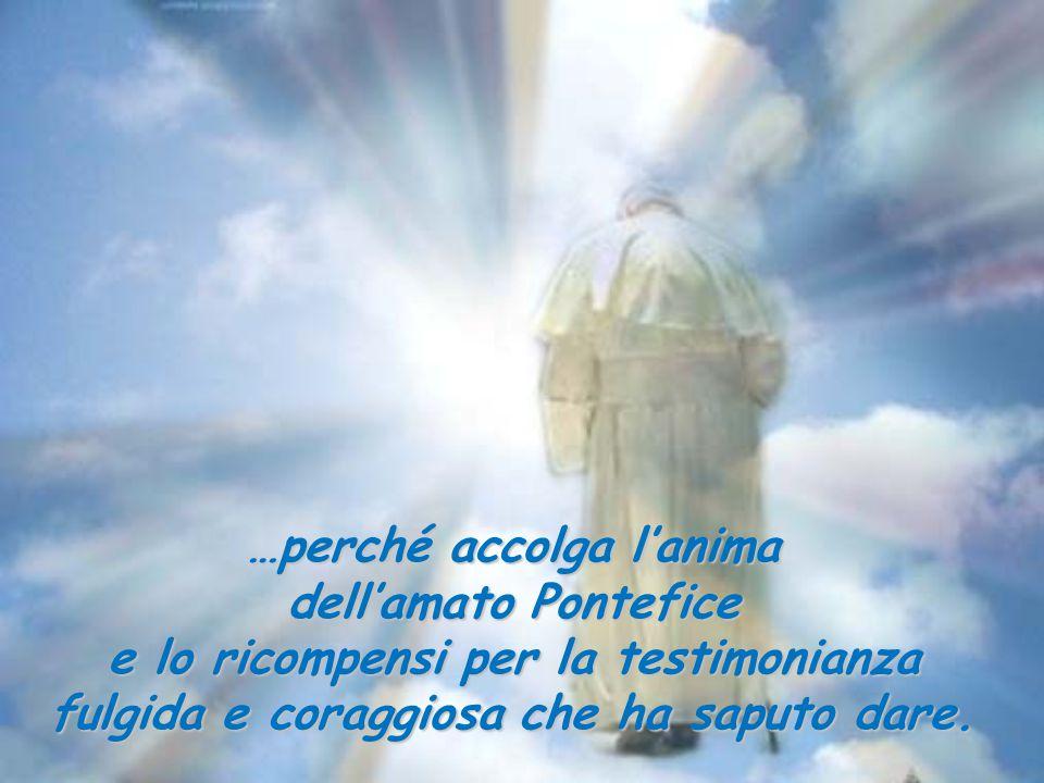 …perché accolga l'anima dell'amato Pontefice e lo ricompensi per la testimonianza fulgida e coraggiosa che ha saputo dare.