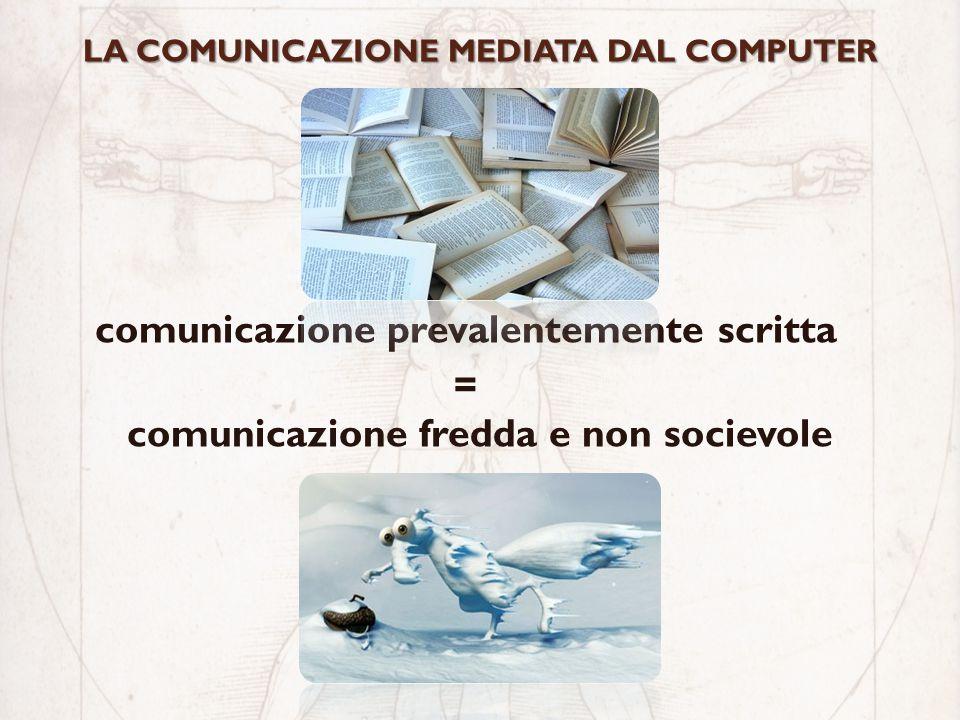 LA COMUNICAZIONE MEDIATA DAL COMPUTER comunicazione prevalentemente scritta = comunicazione fredda e non socievole