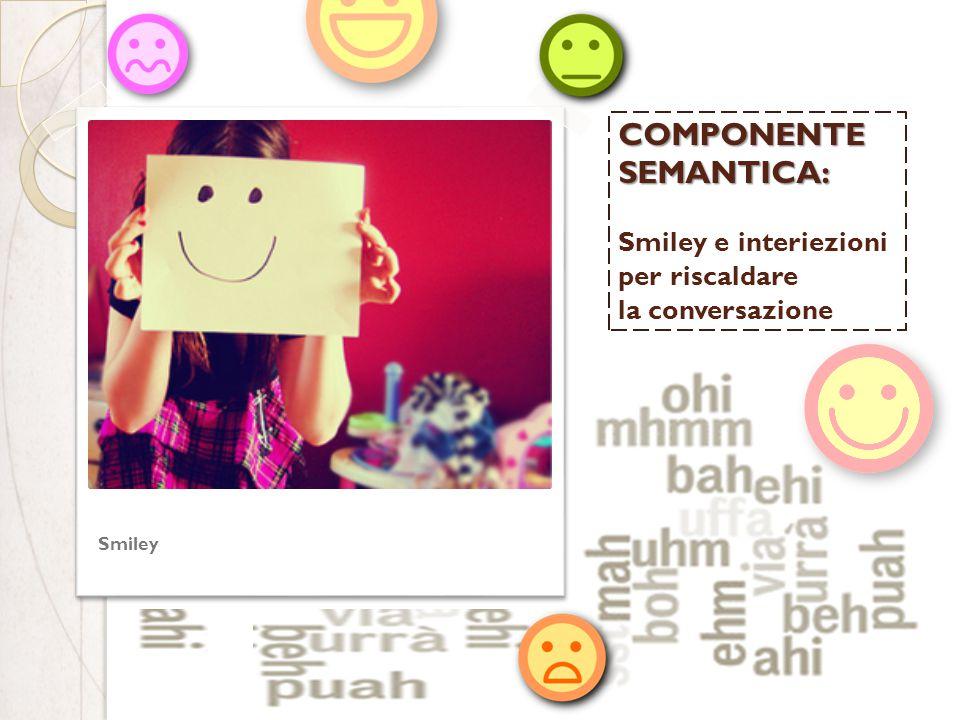 COMPONENTE SEMANTICA: COMPONENTE SEMANTICA: Smiley e interiezioni per riscaldare la conversazione Smiley