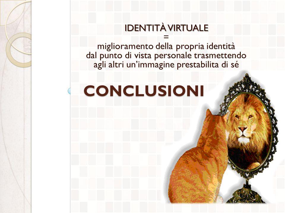 CONCLUSIONI IDENTITÀ VIRTUALE = miglioramento della propria identità dal punto di vista personale trasmettendo agli altri un'immagine prestabilita di sé