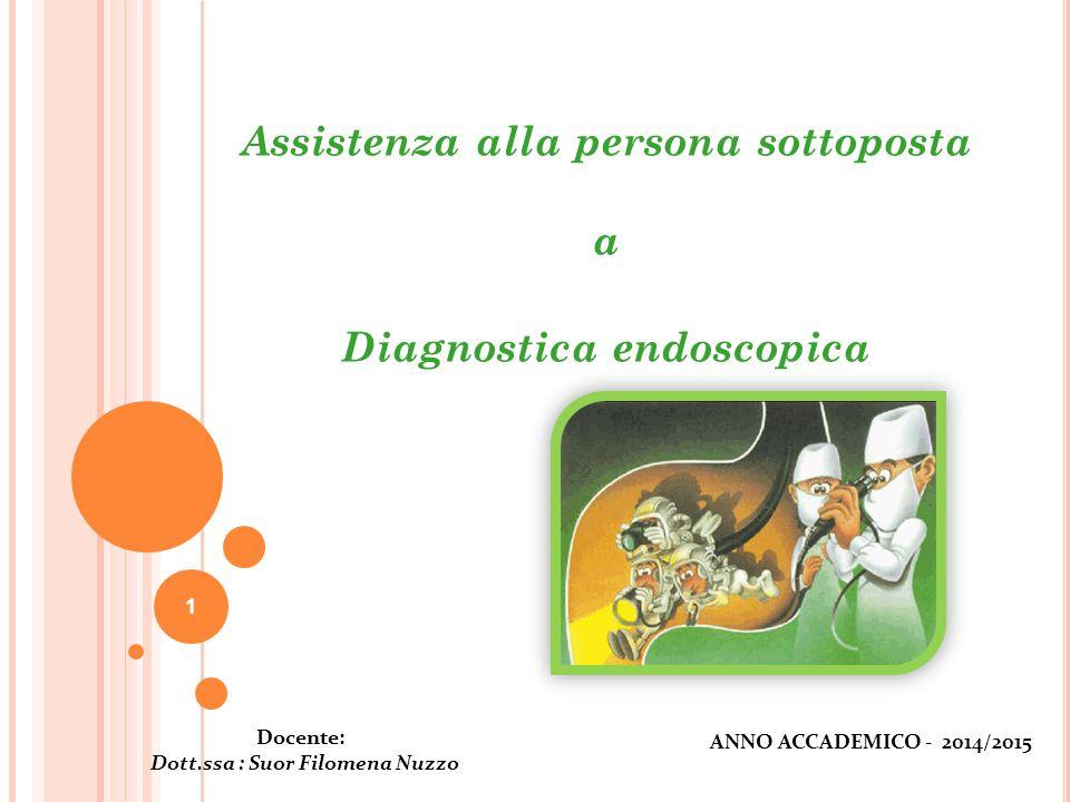 1 Assistenza alla persona sottoposta a Diagnostica endoscopica Docente: Dott.ssa : Suor Filomena Nuzzo ANNO ACCADEMICO - 2014/2015