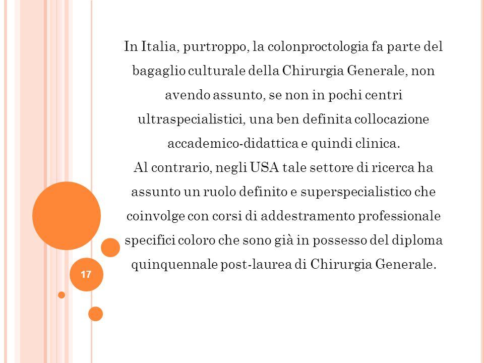 17 In Italia, purtroppo, la colonproctologia fa parte del bagaglio culturale della Chirurgia Generale, non avendo assunto, se non in pochi centri ultr