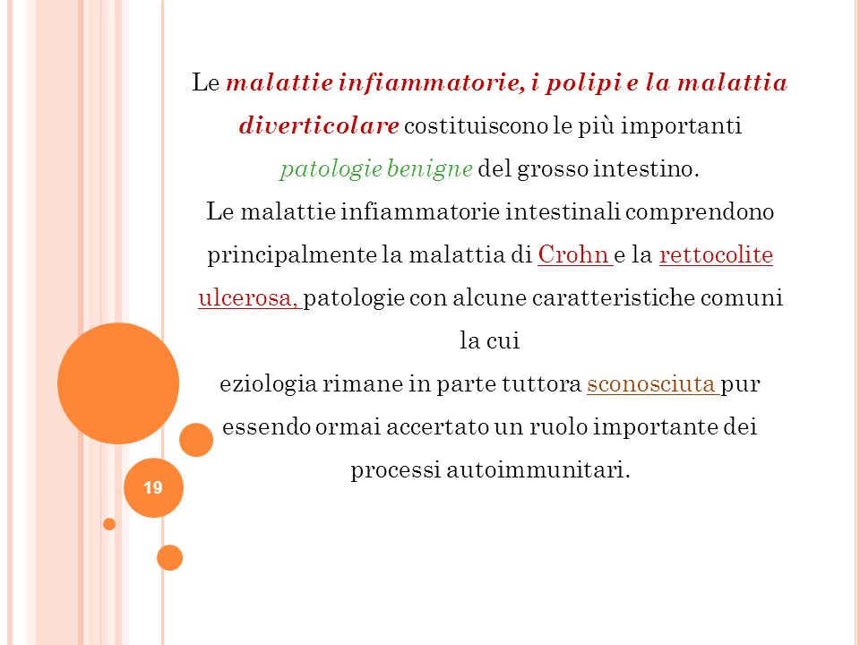19 Le malattie infiammatorie, i polipi e la malattia diverticolare costituiscono le più importanti patologie benigne del grosso intestino. Le malattie