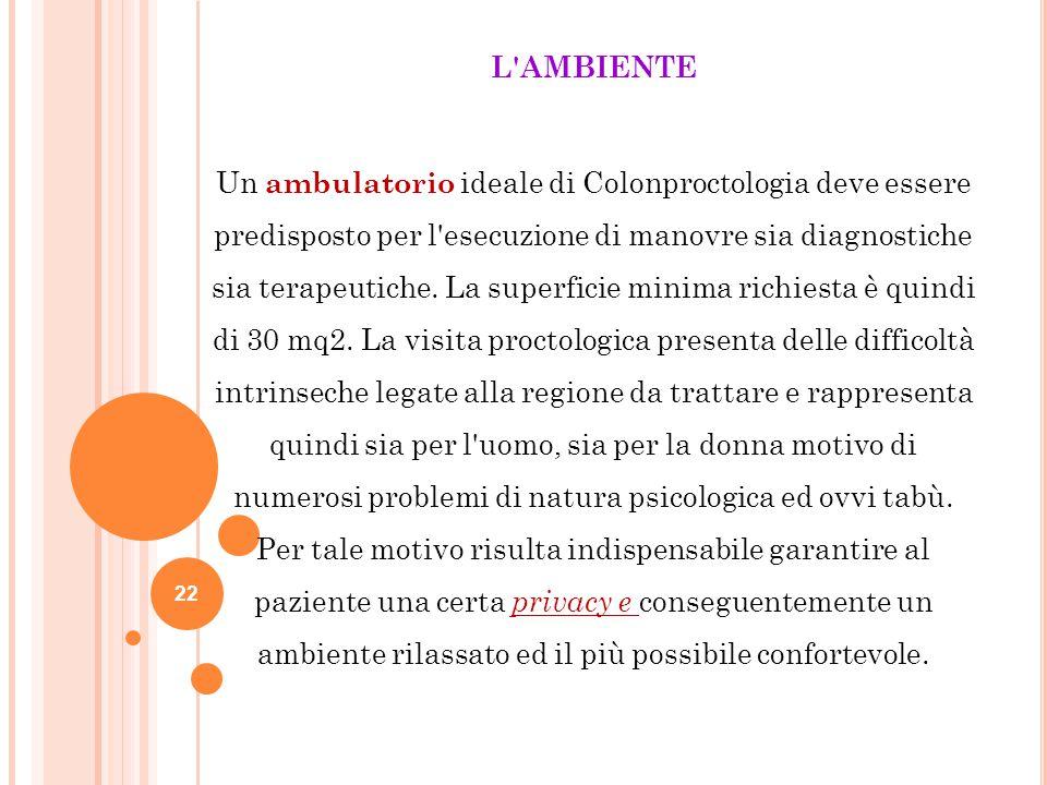 22 L'AMBIENTE Un ambulatorio ideale di Colonproctologia deve essere predisposto per l'esecuzione di manovre sia diagnostiche sia terapeutiche. La supe