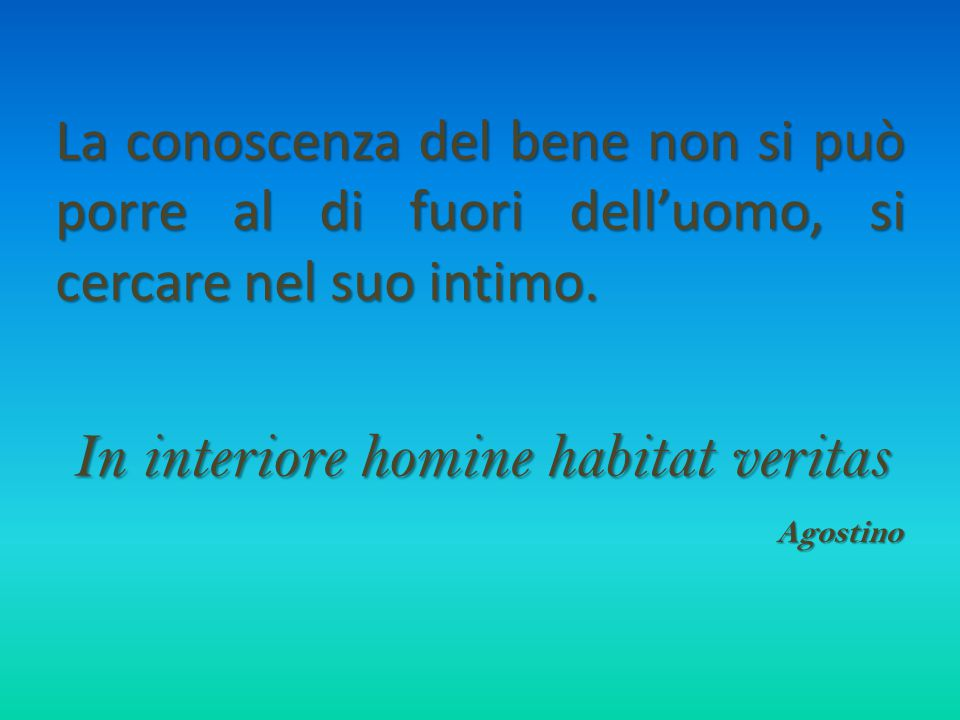 La conoscenza del bene non si può porre al di fuori dell'uomo, si cercare nel suo intimo. In interiore homine habitat veritas Agostino