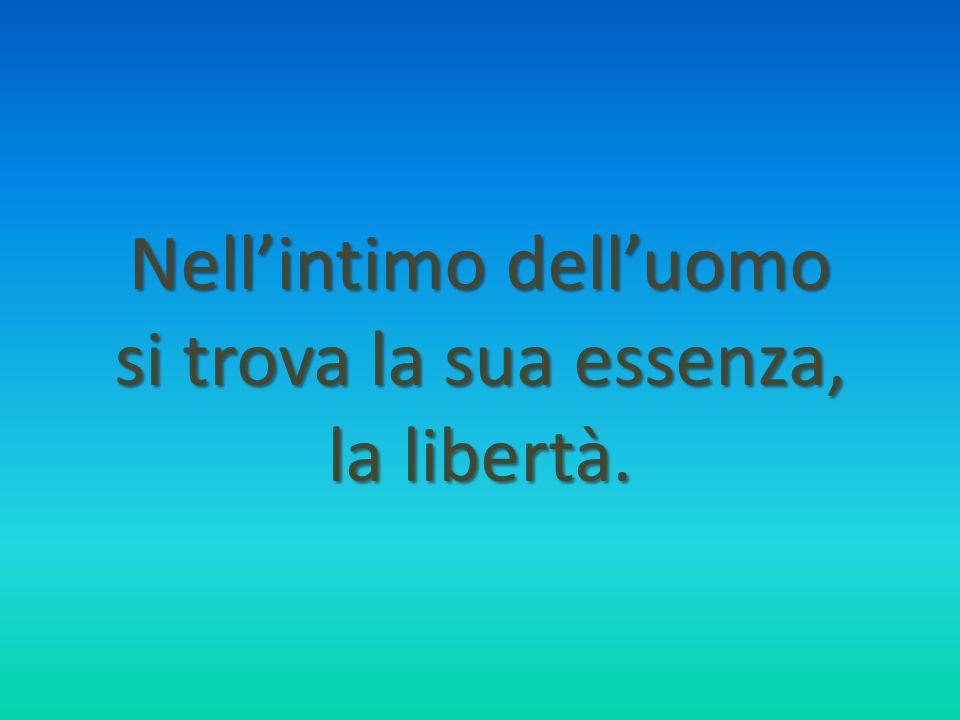 Nell'intimo dell'uomo si trova la sua essenza, la libertà.