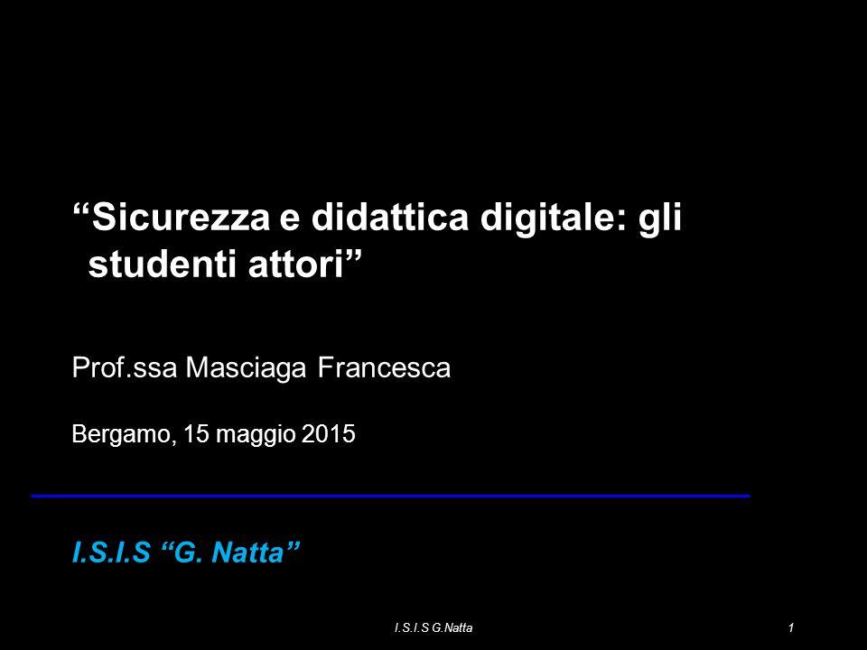 I.S.I.S G.Natta1 1 Sicurezza e didattica digitale: gli studenti attori Prof.ssa Masciaga Francesca Bergamo, 15 maggio 2015 I.S.I.S G.