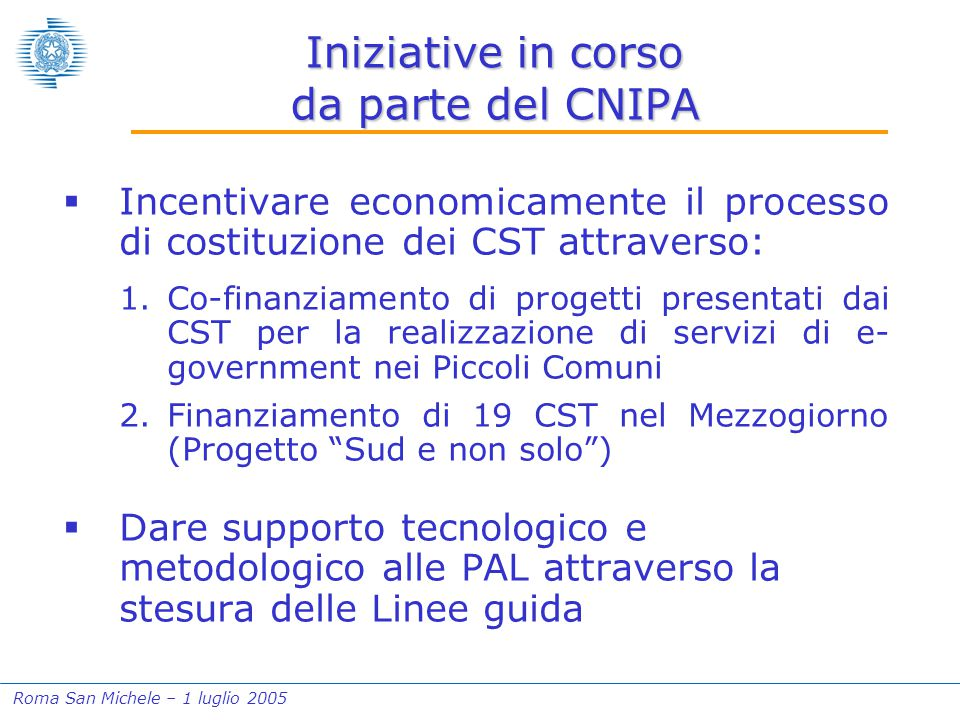 Roma San Michele – 1 luglio 2005 Iniziative in corso da parte del CNIPA  Incentivare economicamente il processo di costituzione dei CST attraverso: 1