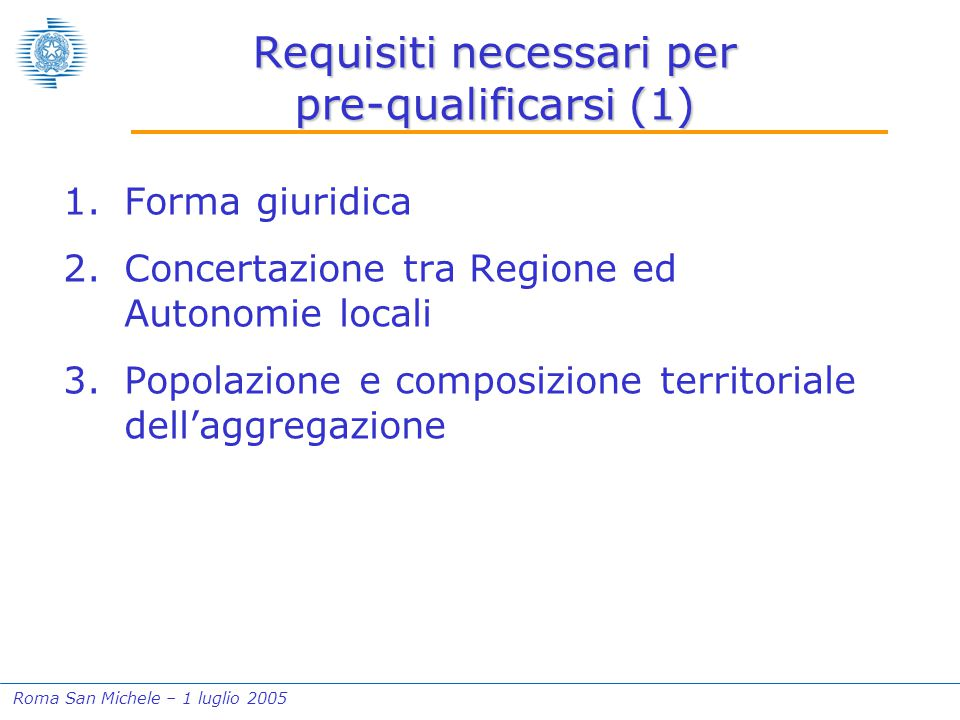 Roma San Michele – 1 luglio 2005 Requisiti necessari per pre-qualificarsi (1) 1.Forma giuridica 2.Concertazione tra Regione ed Autonomie locali 3.Popolazione e composizione territoriale dell'aggregazione