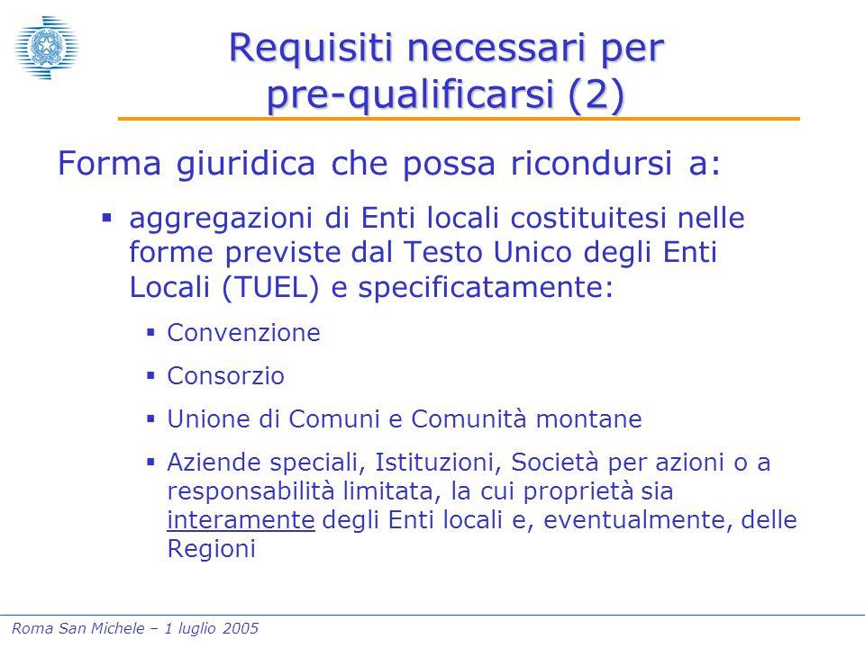 Roma San Michele – 1 luglio 2005 Requisiti necessari per pre-qualificarsi (2) Forma giuridica che possa ricondursi a:  aggregazioni di Enti locali co