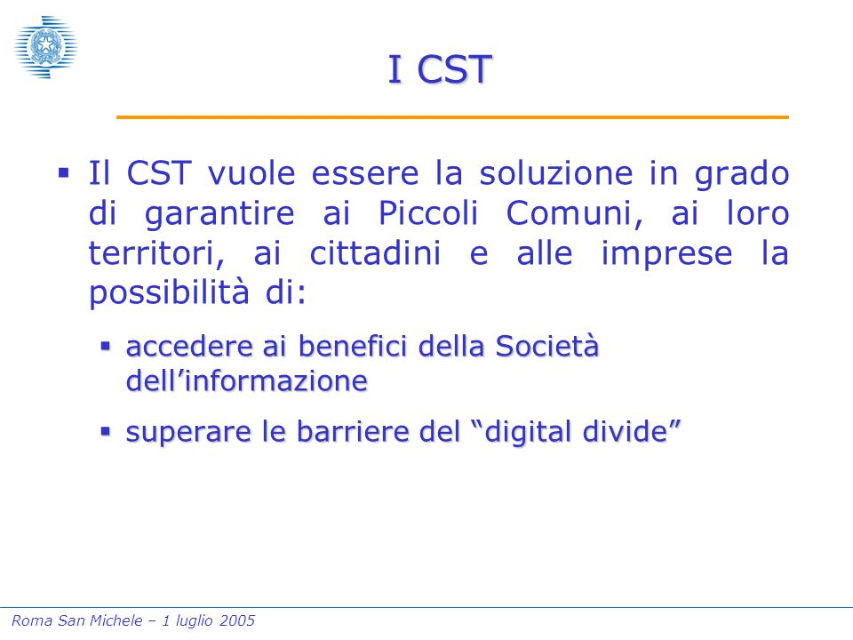 Roma San Michele – 1 luglio 2005 I CST  Il CST vuole essere la soluzione in grado di garantire ai Piccoli Comuni, ai loro territori, ai cittadini e alle imprese la possibilità di:  accedere ai benefici della Società dell'informazione  superare le barriere del digital divide