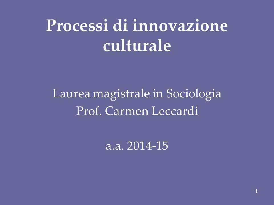 Processi di innovazione culturale Laurea magistrale in Sociologia Prof. Carmen Leccardi a.a. 2014-15 1