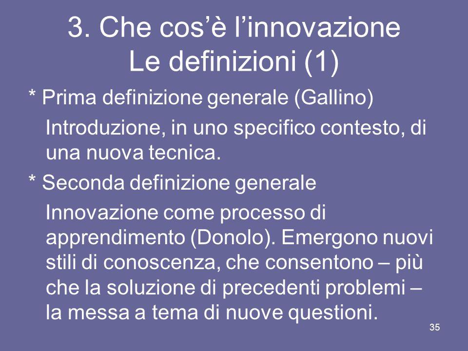 3. Che cos'è l'innovazione Le definizioni (1) * Prima definizione generale (Gallino) Introduzione, in uno specifico contesto, di una nuova tecnica. *