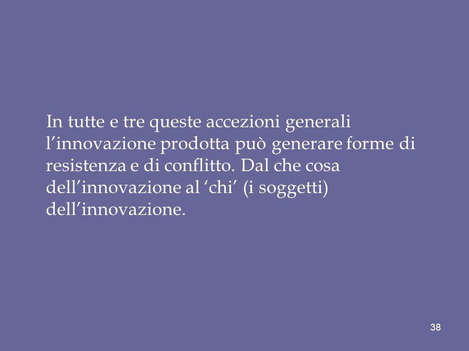 In tutte e tre queste accezioni generali l'innovazione prodotta può generare forme di resistenza e di conflitto. Dal che cosa dell'innovazione al 'chi