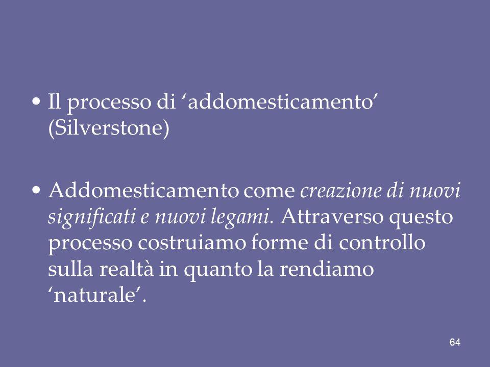 Il processo di 'addomesticamento' (Silverstone) Addomesticamento come creazione di nuovi significati e nuovi legami. Attraverso questo processo costru