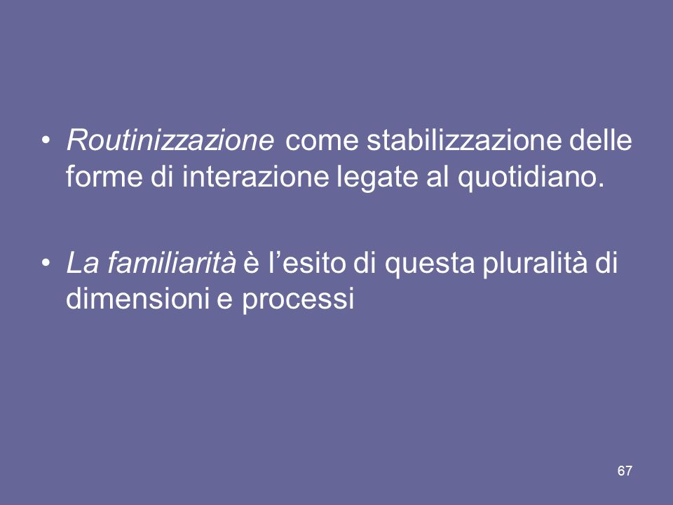 Routinizzazione come stabilizzazione delle forme di interazione legate al quotidiano. La familiarità è l'esito di questa pluralità di dimensioni e pro