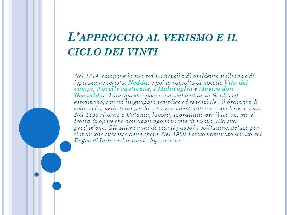 L' APPROCCIO AL VERISMO E IL CICLO DEI VINTI Nel 1874 compone la sua prima novella di ambiente siciliano e di ispirazione verista, Nedda, e poi la rac