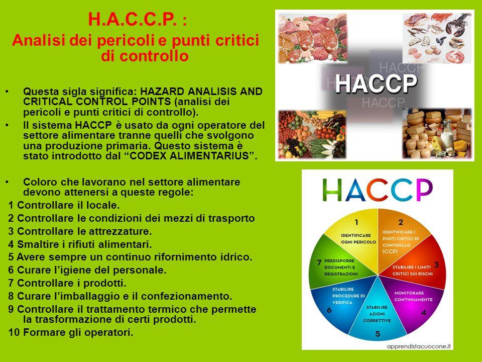 H.A.C.C.P. : Analisi dei pericoli e punti critici di controllo Questa sigla significa: HAZARD ANALISIS AND CRITICAL CONTROL POINTS (analisi dei perico