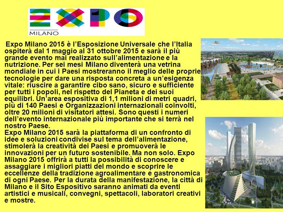 Expo Milano 2015 è l'Esposizione Universale che l'Italia ospiterà dal 1 maggio al 31 ottobre 2015 e sarà il più grande evento mai realizzato sull'alim