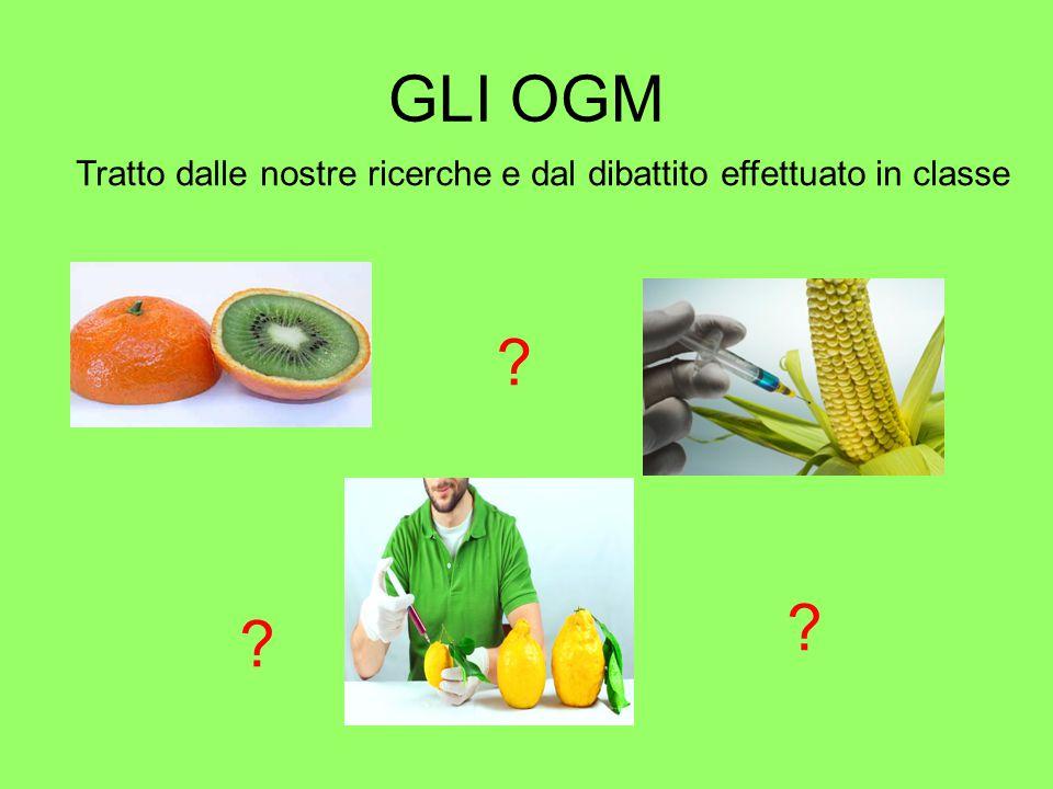 GLI OGM Tratto dalle nostre ricerche e dal dibattito effettuato in classe ? ? ?
