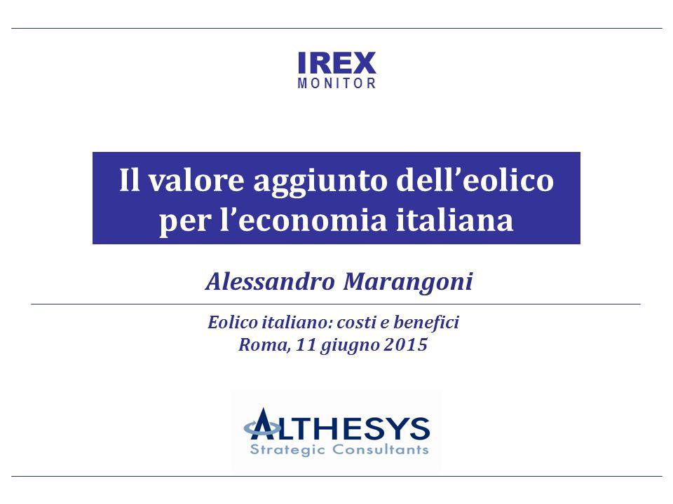 Il valore aggiunto dell'eolico per l'economia italiana 1 Alessandro Marangoni Il valore aggiunto dell'eolico per l'economia italiana Eolico italiano: costi e benefici Roma, 11 giugno 2015 IREX M O N I T O R