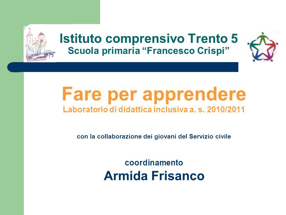"""Istituto comprensivo Trento 5 Scuola primaria """"Francesco Crispi"""" Fare per apprendere Laboratorio di didattica inclusiva a. s. 2010/2011 con la collabo"""