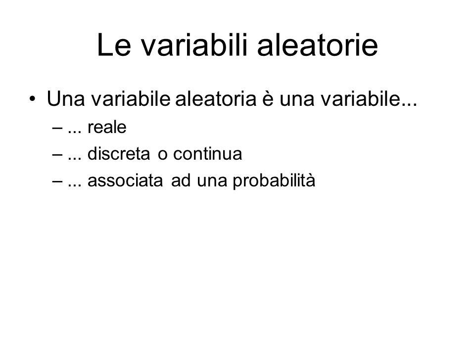 Le variabili aleatorie Una variabile aleatoria è una variabile... –... reale –... discreta o continua –... associata ad una probabilità
