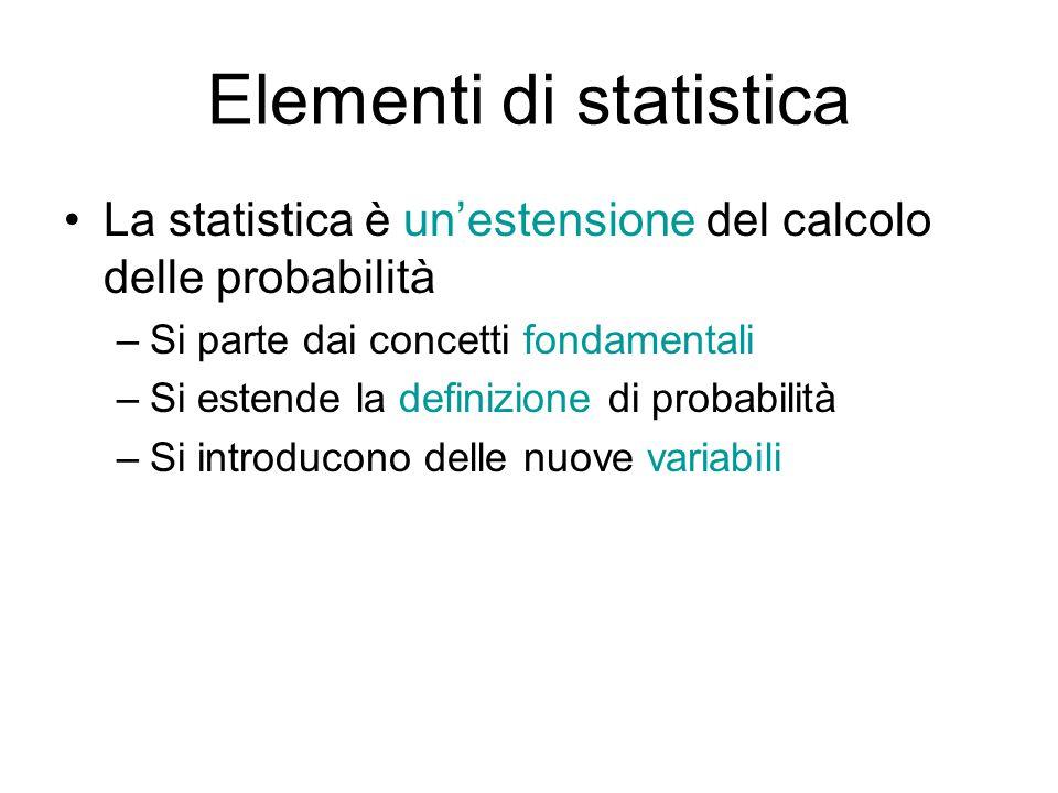 Elementi di statistica La statistica è un'estensione del calcolo delle probabilità –Si parte dai concetti fondamentali –Si estende la definizione di probabilità –Si introducono delle nuove variabili
