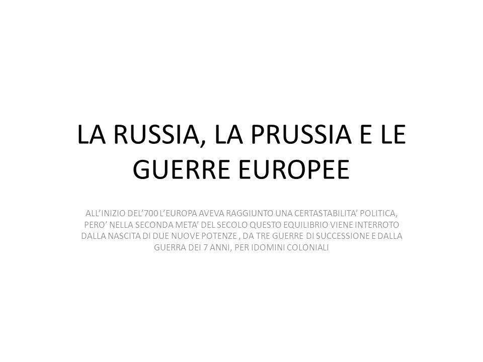 LA RUSSIA, LA PRUSSIA E LE GUERRE EUROPEE ALL'INIZIO DEL'700 L'EUROPA AVEVA RAGGIUNTO UNA CERTASTABILITA' POLITICA, PERO' NELLA SECONDA META' DEL SECO