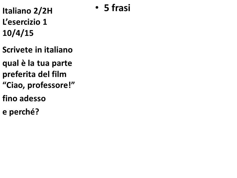Italiano 2/2H L'esercizio 1 10/4/15 5 frasi Scrivete in italiano qual è la tua parte preferita del film Ciao, professore! fino adesso e perché?