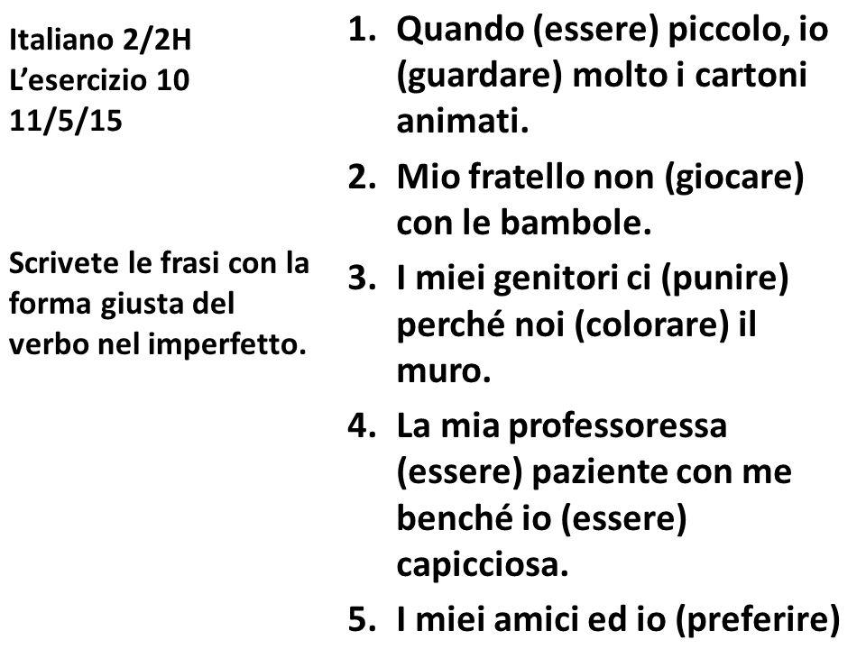 Italiano 2/2H L'esercizio 10 11/5/15 1.Quando (essere) piccolo, io (guardare) molto i cartoni animati.